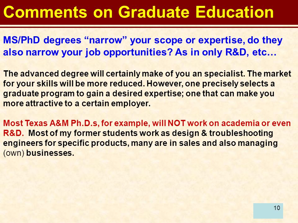 "10 Comments on Graduate Education MS/PhD degrees ""narrow"" your scope or expertise, do they also narrow your job opportunities? As in only R&D, etc… Th"