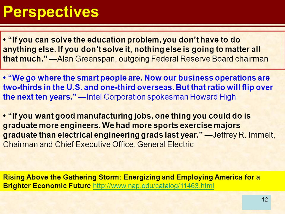 12 Perspectives Rising Above the Gathering Storm: Energizing and Employing America for a Brighter Economic Future http://www.nap.edu/catalog/11463.htmlhttp://www.nap.edu/catalog/11463.html If you can solve the education problem, you don't have to do anything else.