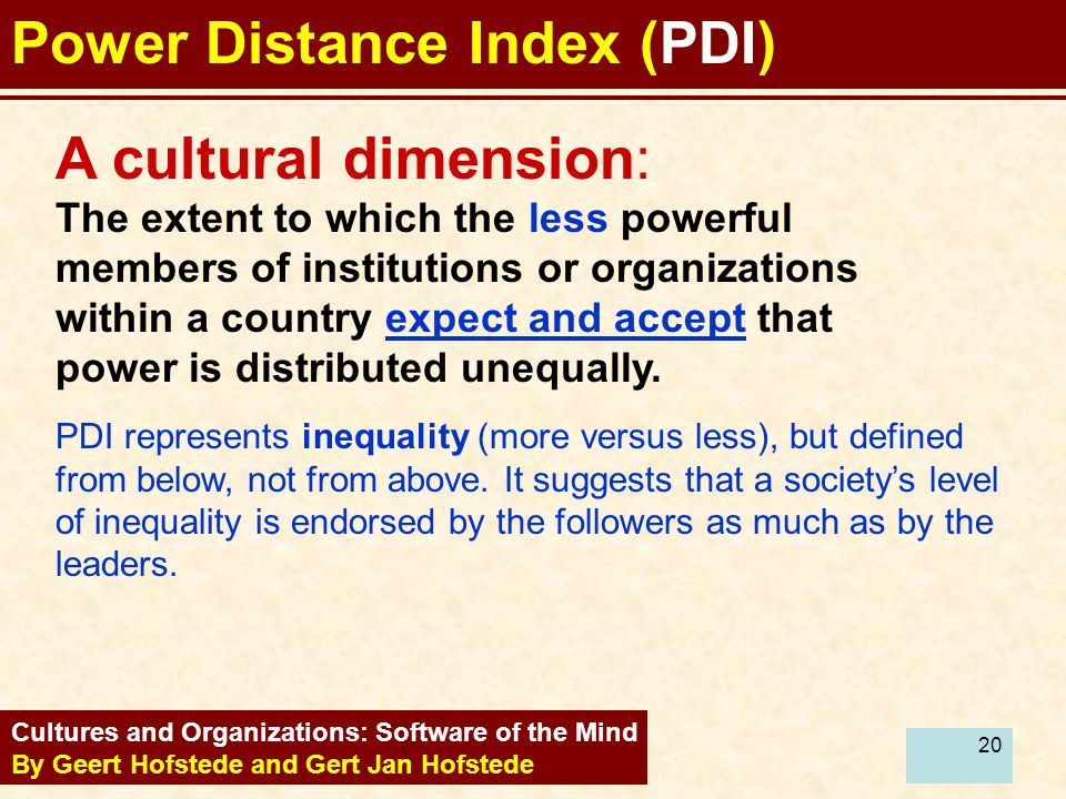20 Power Distance Index (PDI) Cultures and Organizations: Software of the Mind By Geert Hofstede and Gert Jan Hofstede A cultural dimension: The exten