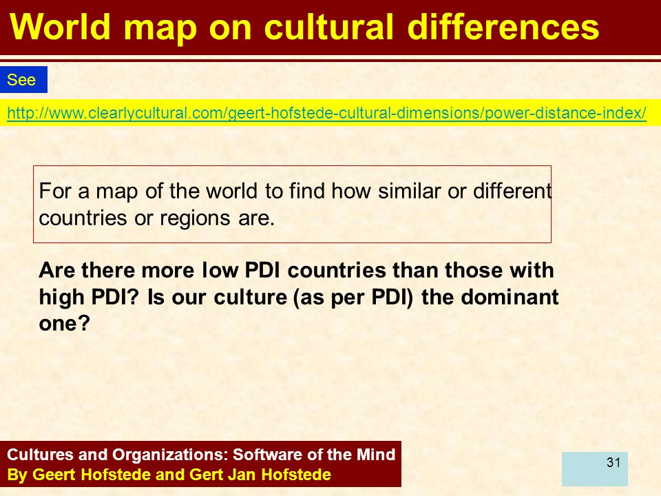 31 World map on cultural differences Cultures and Organizations: Software of the Mind By Geert Hofstede and Gert Jan Hofstede http://www.clearlycultural.com/geert-hofstede-cultural-dimensions/power-distance-index/ See For a map of the world to find how similar or different countries or regions are.
