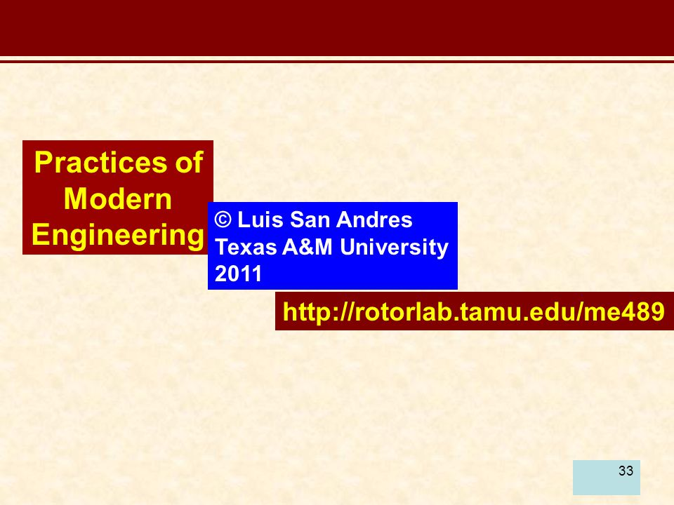 33 Practices of Modern Engineering © Luis San Andres Texas A&M University 2011 http://rotorlab.tamu.edu/me489