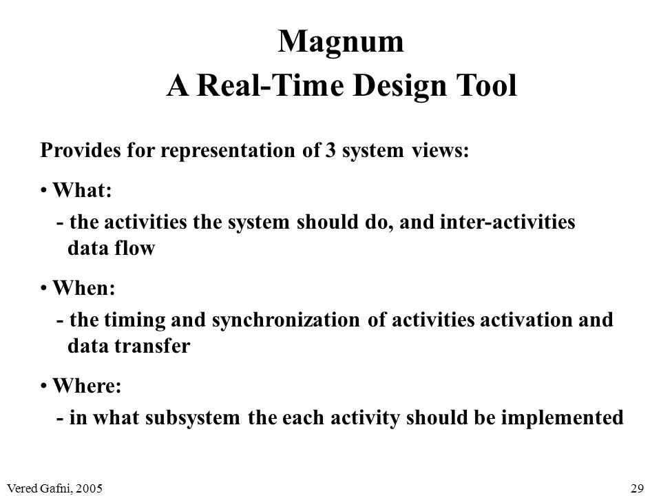 Vered Gafni, 200529 Magnum A Real-Time Design Tool Provides for representation of 3 system views: What: - the activities the system should do, and inter-activities data flow When: - the timing and synchronization of activities activation and data transfer Where: - in what subsystem the each activity should be implemented