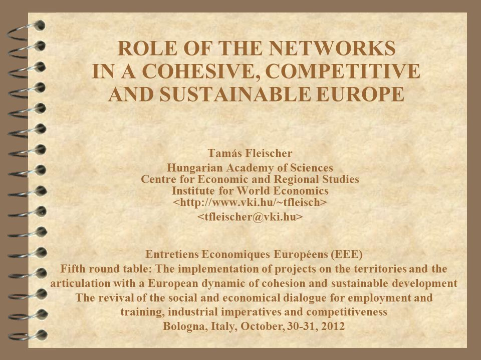 ROLE OF THE NETWORKS IN A COHESIVE, COMPETITIVE AND SUSTAINABLE EUROPE Tamás Fleischer Hungarian Academy of Sciences Centre for Economic and Regional Studies Institute for World Economics Entretiens Economiques Européens (EEE) Fifth round table: The implementation of projects on the territories and the articulation with a European dynamic of cohesion and sustainable development The revival of the social and economical dialogue for employment and training, industrial imperatives and competitiveness Bologna, Italy, October, 30-31, 2012