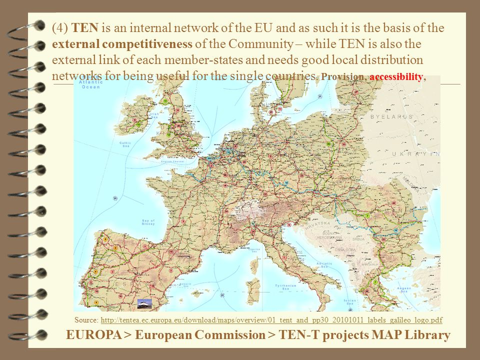 Source: http://tentea.ec.europa.eu/download/maps/overview/01_tent_and_pp30_20101011_labels_galileo_logo.pdf EUROPA > European Commission > TEN-T projects MAP Libraryhttp://tentea.ec.europa.eu/download/maps/overview/01_tent_and_pp30_20101011_labels_galileo_logo.pdf (4) TEN is an internal network of the EU and as such it is the basis of the external competitiveness of the Community – while TEN is also the external link of each member-states and needs good local distribution networks for being useful for the single countries.