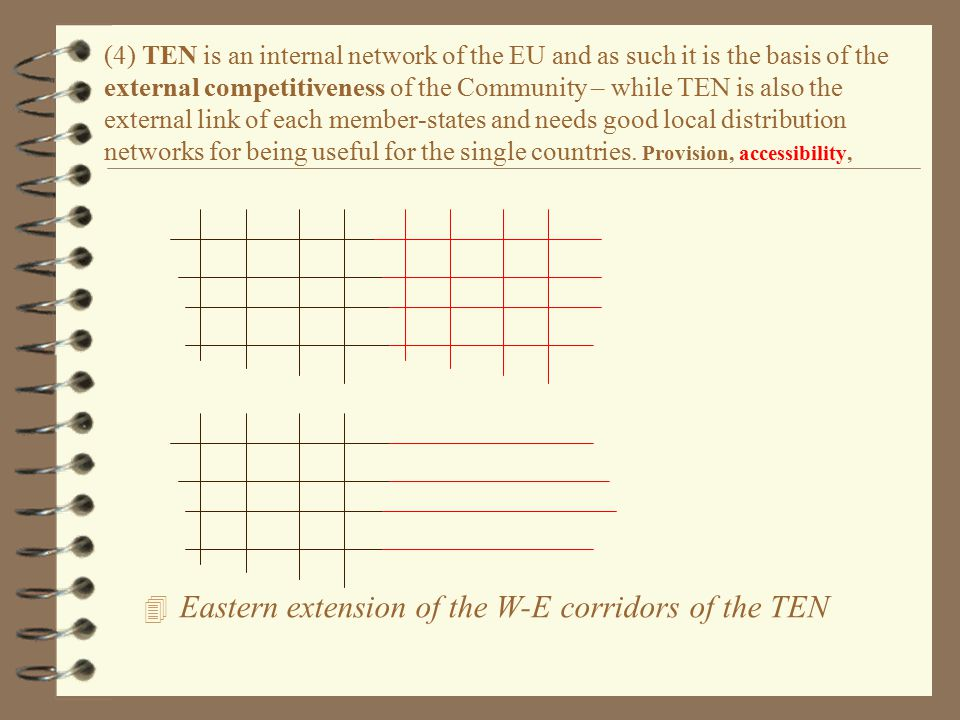 4 Eastern extension of the W-E corridors of the TEN (4) TEN is an internal network of the EU and as such it is the basis of the external competitiveness of the Community – while TEN is also the external link of each member-states and needs good local distribution networks for being useful for the single countries.
