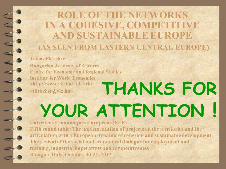 ROLE OF THE NETWORKS IN A COHESIVE, COMPETITIVE AND SUSTAINABLE EUROPE (AS SEEN FROM EASTERN CENTRAL EUROPE) Tamás Fleischer Hungarian Academy of Sciences Centre for Economic and Regional Studies Institute for World Economics Entretiens Economiques Européens (EEE) Fifth round table: The implementation of projects on the territories and the articulation with a European dynamic of cohesion and sustainable development The revival of the social and economical dialogue for employment and training, industrial imperatives and competitiveness Bologna, Italy, October, 30-31, 2012 THANKS FOR YOUR ATTENTION !