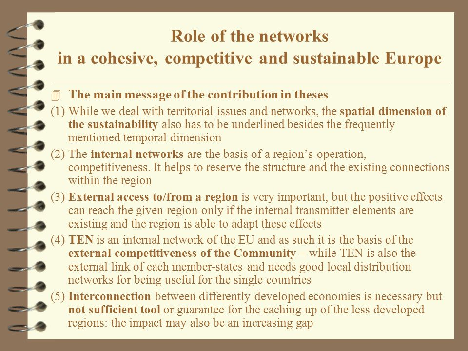Summary of the general findings 4 Better external links – may improve or worsen external competitiveness – may improve or worsen both internal cohesion and external cohesion 4 Corridors ( TEN ) in Western Europe were based on the internal demand of the area, namely on the necessity of the interconnection of well developed national networks ( Single network to the single market ) 4 In the eastern part of Europe the starting point was external: the extension of the TEN network toward the east.