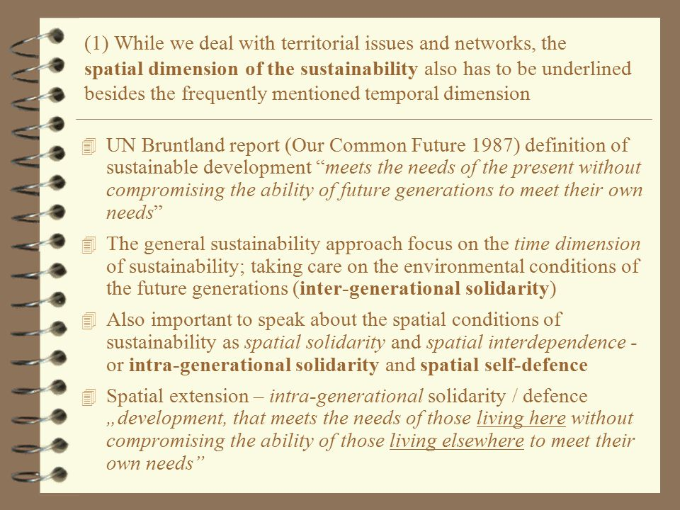 "(1) While we deal with territorial issues and networks, the spatial dimension of the sustainability also has to be underlined besides the frequently mentioned temporal dimension 4 UN Bruntland report (Our Common Future 1987) definition of sustainable development meets the needs of the present without compromising the ability of future generations to meet their own needs 4 The general sustainability approach focus on the time dimension of sustainability; taking care on the environmental conditions of the future generations (inter-generational solidarity) 4 Also important to speak about the spatial conditions of sustainability as spatial solidarity and spatial interdependence - or intra-generational solidarity and spatial self-defence 4 Spatial extension – intra-generational solidarity / defence ""development, that meets the needs of those living here without compromising the ability of those living elsewhere to meet their own needs"