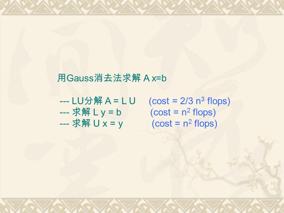 用 Gauss 消去法求解 A x=b --- LU 分解 A = L U (cost = 2/3 n 3 flops) --- 求解 L y = b (cost = n 2 flops) --- 求解 U x = y (cost = n 2 flops)