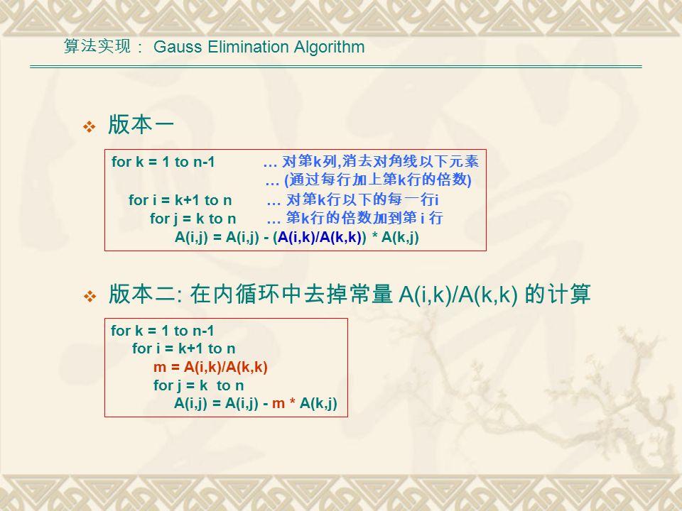  版本一 for k = 1 to n-1 for i = k+1 to n m = A(i,k)/A(k,k) for j = k to n A(i,j) = A(i,j) - m * A(k,j) 算法实现: Gauss Elimination Algorithm for k = 1 to n-1 … 对第 k 列, 消去对角线以下元素 … ( 通过每行加上第 k 行的倍数 ) for i = k+1 to n … 对第 k 行以下的每 一 行 i for j = k to n … 第 k 行的倍数加到第 i 行 A(i,j) = A(i,j) - (A(i,k)/A(k,k)) * A(k,j)  版本二 : 在内循环中去掉常量 A(i,k)/A(k,k) 的计算