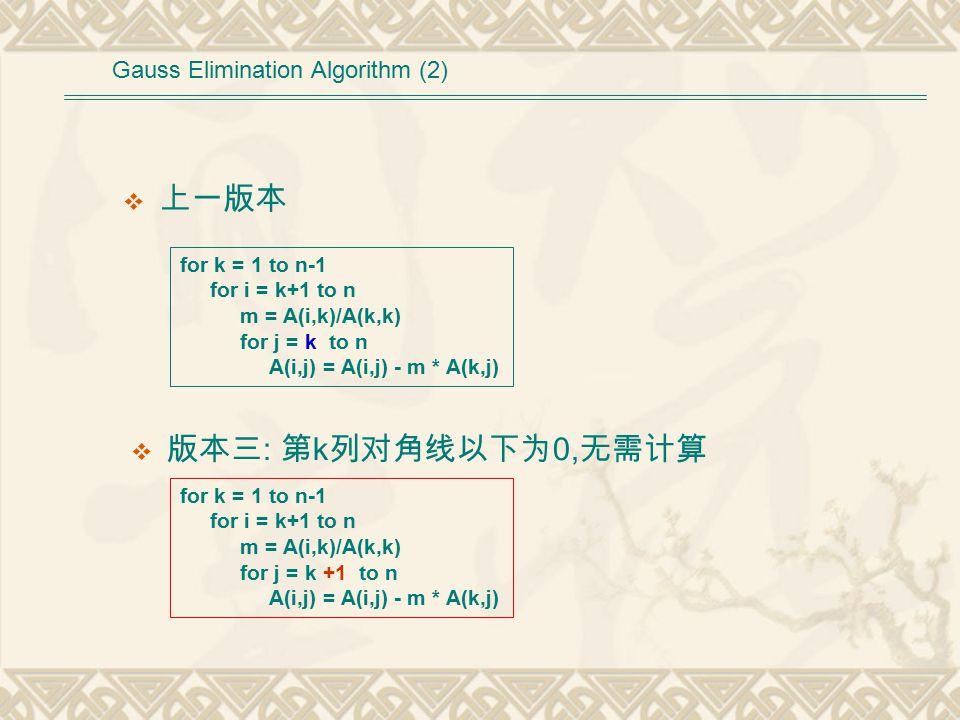  上一版本 Gauss Elimination Algorithm (2) for k = 1 to n-1 for i = k+1 to n m = A(i,k)/A(k,k) for j = k to n A(i,j) = A(i,j) - m * A(k,j) for k = 1 to n-1 for i = k+1 to n m = A(i,k)/A(k,k) for j = k +1 to n A(i,j) = A(i,j) - m * A(k,j)  版本三 : 第 k 列对角线以下为 0, 无需计算