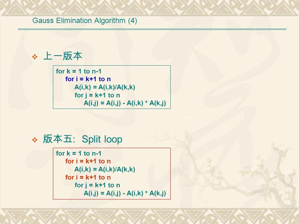  上一版本 for k = 1 to n-1 for i = k+1 to n A(i,k) = A(i,k)/A(k,k) for j = k+1 to n A(i,j) = A(i,j) - A(i,k) * A(k,j) for k = 1 to n-1 for i = k+1 to n A(i,k) = A(i,k)/A(k,k) for i = k+1 to n for j = k+1 to n A(i,j) = A(i,j) - A(i,k) * A(k,j)  版本五 : Split loop Gauss Elimination Algorithm (4)