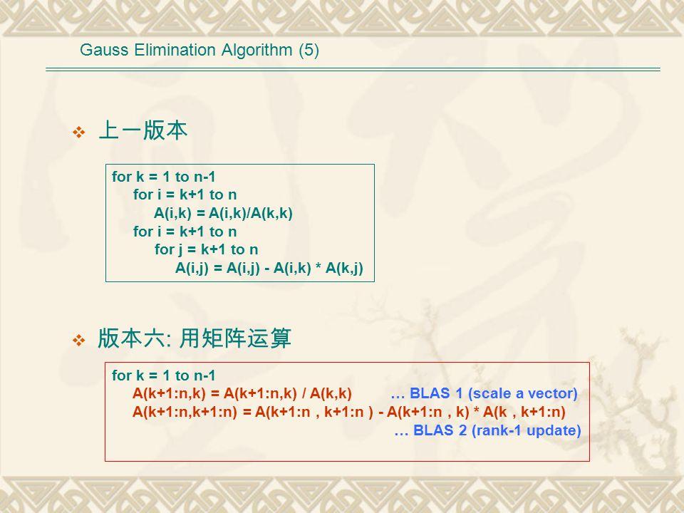  上一版本  版本六 : 用矩阵运算 for k = 1 to n-1 for i = k+1 to n A(i,k) = A(i,k)/A(k,k) for i = k+1 to n for j = k+1 to n A(i,j) = A(i,j) - A(i,k) * A(k,j) Gauss Elimination Algorithm (5) for k = 1 to n-1 A(k+1:n,k) = A(k+1:n,k) / A(k,k) … BLAS 1 (scale a vector) A(k+1:n,k+1:n) = A(k+1:n, k+1:n ) - A(k+1:n, k) * A(k, k+1:n) … BLAS 2 (rank-1 update)
