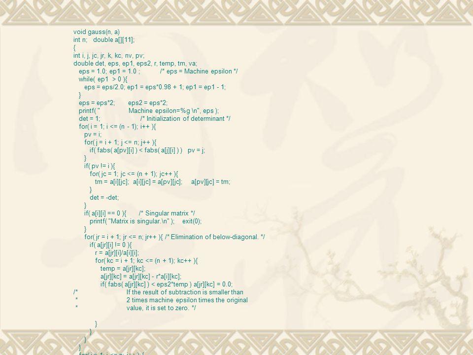 void gauss(n, a) int n; double a[][11]; { int i, j, jc, jr, k, kc, nv, pv; double det, eps, ep1, eps2, r, temp, tm, va; eps = 1.0; ep1 = 1.0 ; /* eps = Machine epsilon */ while( ep1 > 0 ){ eps = eps/2.0; ep1 = eps*0.98 + 1; ep1 = ep1 - 1; } eps = eps*2; eps2 = eps*2; printf( Machine epsilon=%g \n , eps ); det = 1; /* Initialization of determinant */ for( i = 1; i <= (n - 1); i++ ){ pv = i; for( j = i + 1; j <= n; j++ ){ if( fabs( a[pv][i] ) < fabs( a[j][i] ) ) pv = j; } if( pv != i ){ for( jc = 1; jc <= (n + 1); jc++ ){ tm = a[i][jc]; a[i][jc] = a[pv][jc]; a[pv][jc] = tm; } det = -det; } if( a[i][i] == 0 ){ /* Singular matrix */ printf( Matrix is singular.\n ); exit(0); } for( jr = i + 1; jr <= n; jr++ ){ /* Elimination of below-diagonal.
