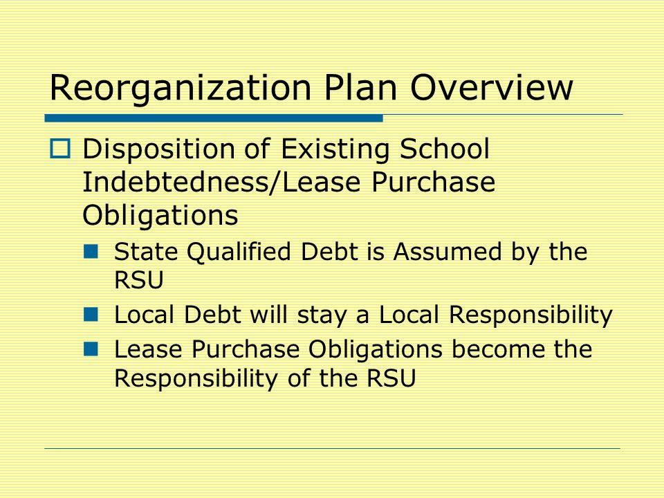 Reorganization Plan Overview  Disposition of Existing School Indebtedness/Lease Purchase Obligations State Qualified Debt is Assumed by the RSU Local Debt will stay a Local Responsibility Lease Purchase Obligations become the Responsibility of the RSU