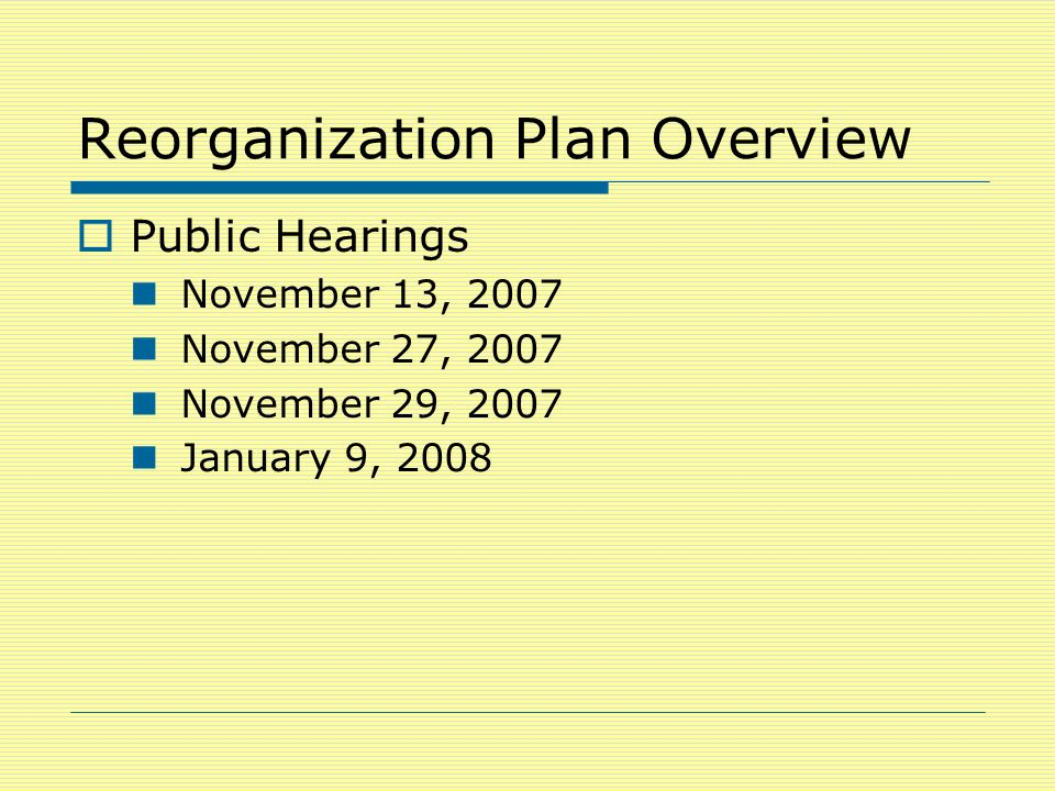 Reorganization Plan Overview  Public Hearings November 13, 2007 November 27, 2007 November 29, 2007 January 9, 2008