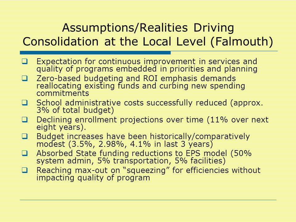 Assumptions/Realities Driving Consolidation at the Local Level (Falmouth)  Expectation for continuous improvement in services and quality of programs embedded in priorities and planning  Zero-based budgeting and ROI emphasis demands reallocating existing funds and curbing new spending commitments  School administrative costs successfully reduced (approx.