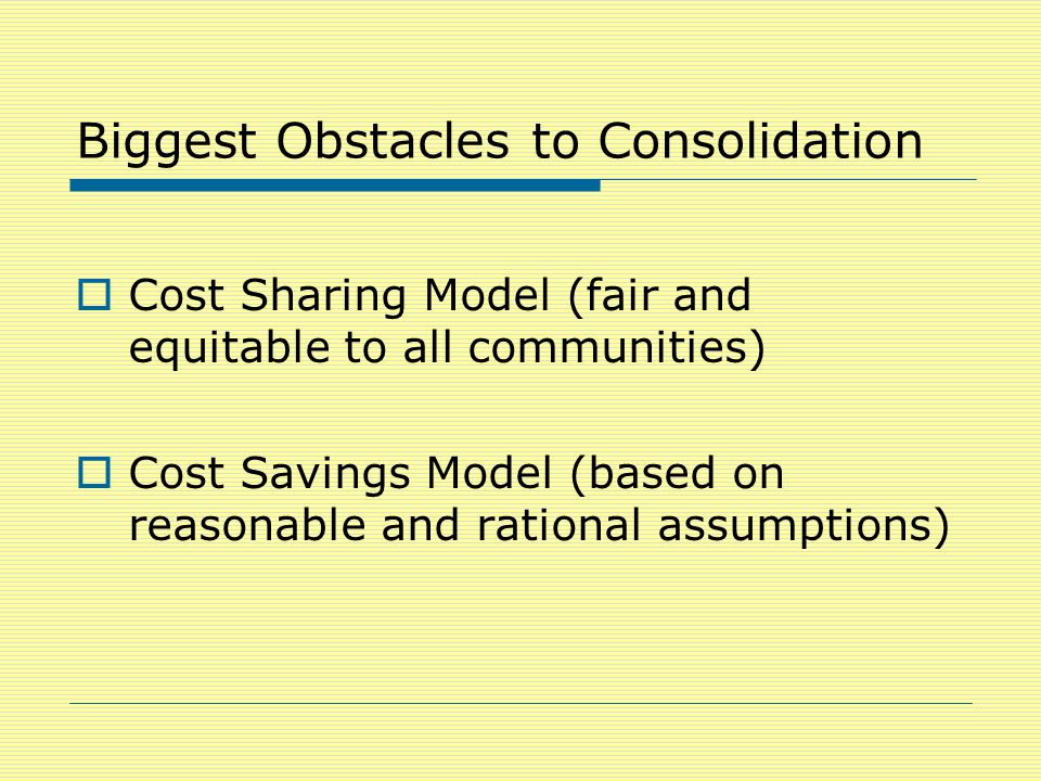Biggest Obstacles to Consolidation  Cost Sharing Model (fair and equitable to all communities)  Cost Savings Model (based on reasonable and rational assumptions)