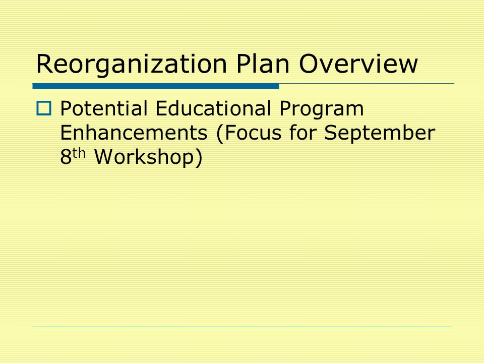 Reorganization Plan Overview  Potential Educational Program Enhancements (Focus for September 8 th Workshop)