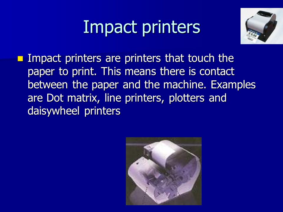 Impact printers Impact printers are printers that touch the paper to print.