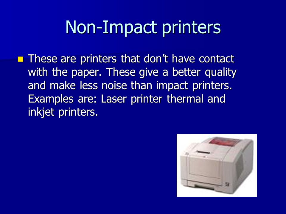 Non-Impact printers These are printers that don't have contact with the paper.