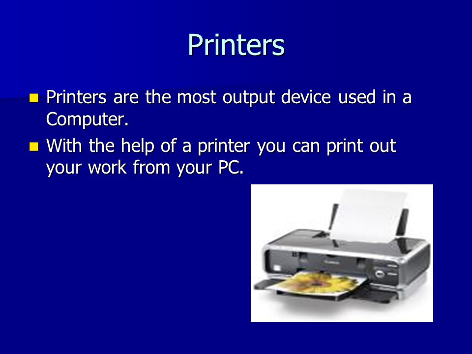 Printers Printers are the most output device used in a Computer.