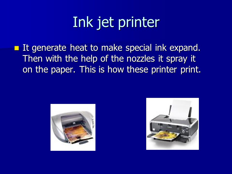 Ink jet printer It generate heat to make special ink expand.