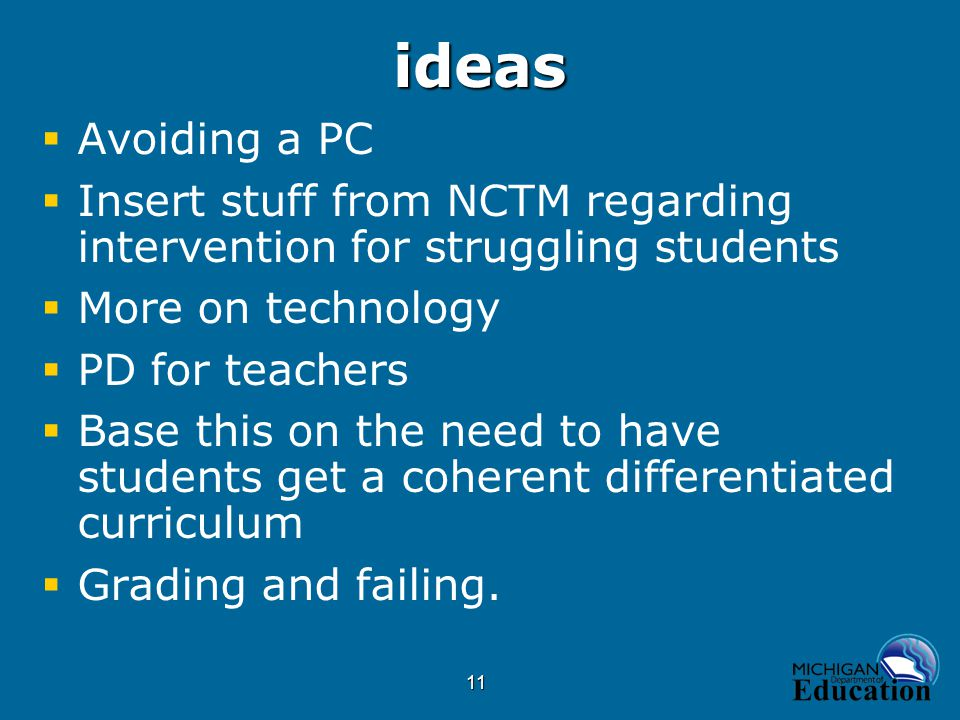11ideas  Avoiding a PC  Insert stuff from NCTM regarding intervention for struggling students  More on technology  PD for teachers  Base this on the need to have students get a coherent differentiated curriculum  Grading and failing.
