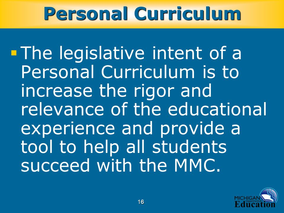 16  The legislative intent of a Personal Curriculum is to increase the rigor and relevance of the educational experience and provide a tool to help all students succeed with the MMC.