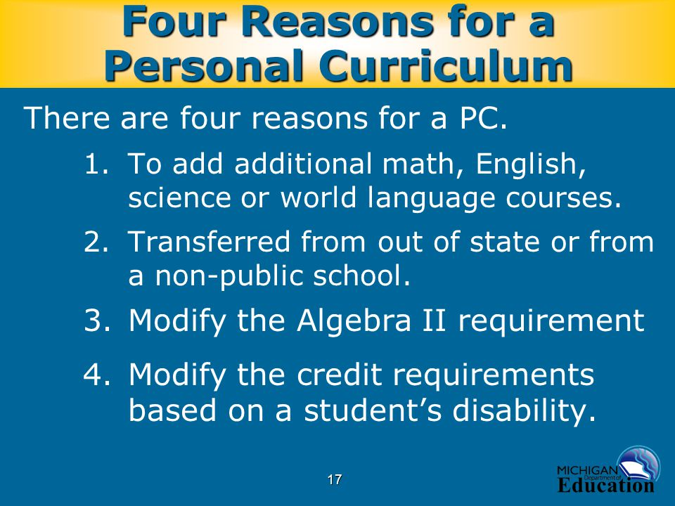 17 Four Reasons for a Personal Curriculum There are four reasons for a PC. 1.To add additional math, English, science or world language courses. 2.Tra