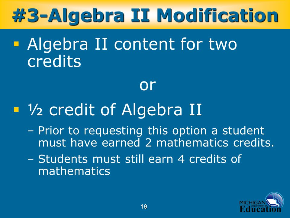 19  Algebra II content for two credits or  ½ credit of Algebra II –Prior to requesting this option a student must have earned 2 mathematics credits.