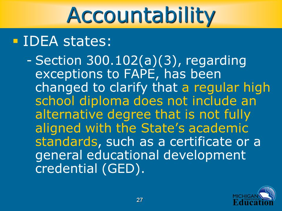 27  IDEA states: -Section 300.102(a)(3), regarding exceptions to FAPE, has been changed to clarify that a regular high school diploma does not includ