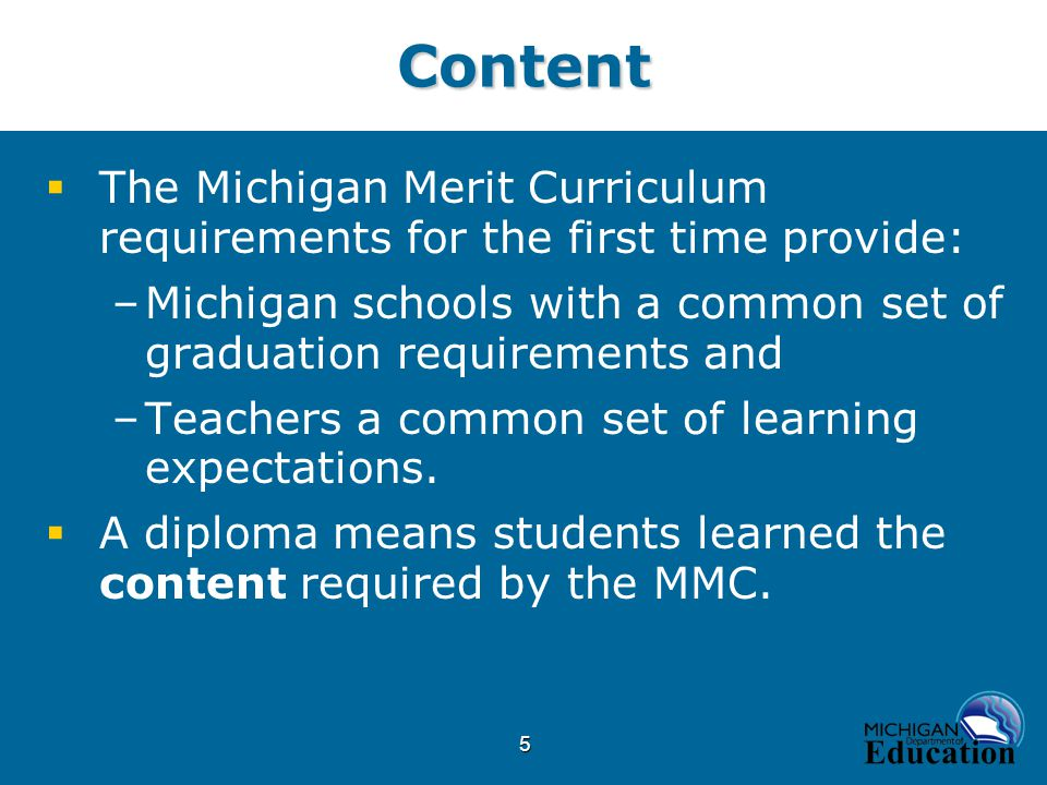 5Content  The Michigan Merit Curriculum requirements for the first time provide: –Michigan schools with a common set of graduation requirements and –