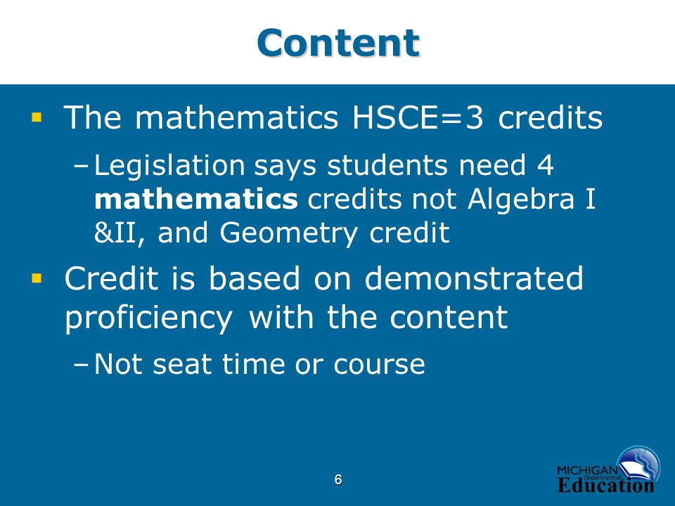 6Content  The mathematics HSCE=3 credits –Legislation says students need 4 mathematics credits not Algebra I &II, and Geometry credit  Credit is based on demonstrated proficiency with the content –Not seat time or course