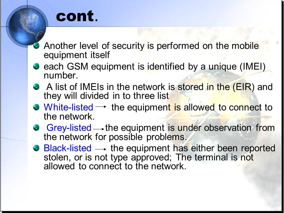 cont. Another level of security is performed on the mobile equipment itself each GSM equipment is identified by a unique (IMEI) number. A list of IMEI