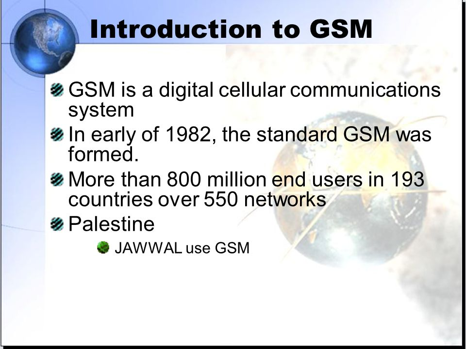 Introduction to GSM GSM is a digital cellular communications system In early of 1982, the standard GSM was formed.