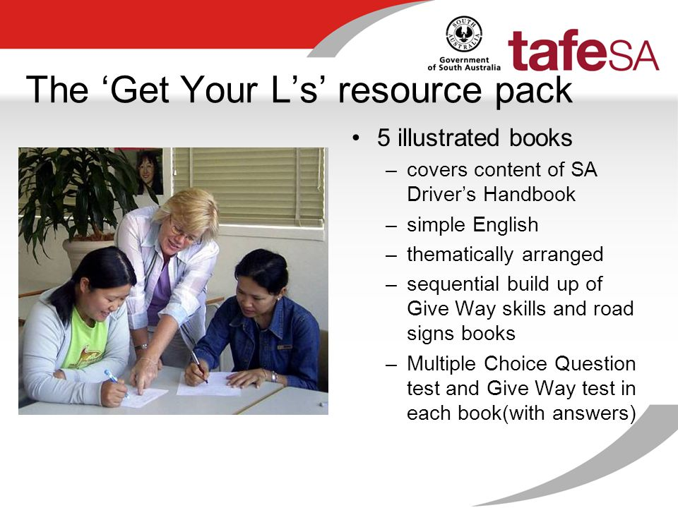 The 'Get Your L's' resource pack 5 illustrated books –covers content of SA Driver's Handbook –simple English –thematically arranged –sequential build up of Give Way skills and road signs books –Multiple Choice Question test and Give Way test in each book(with answers)