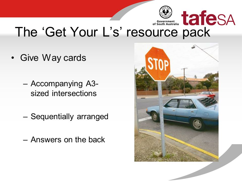The 'Get Your L's' resource pack Give Way cards –Accompanying A3- sized intersections –Sequentially arranged –Answers on the back