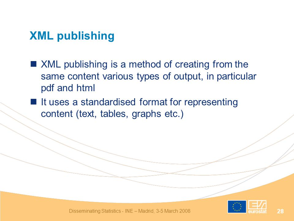 Disseminating Statistics - INE – Madrid, 3-5 March 2008 28 XML publishing XML publishing is a method of creating from the same content various types of output, in particular pdf and html It uses a standardised format for representing content (text, tables, graphs etc.)
