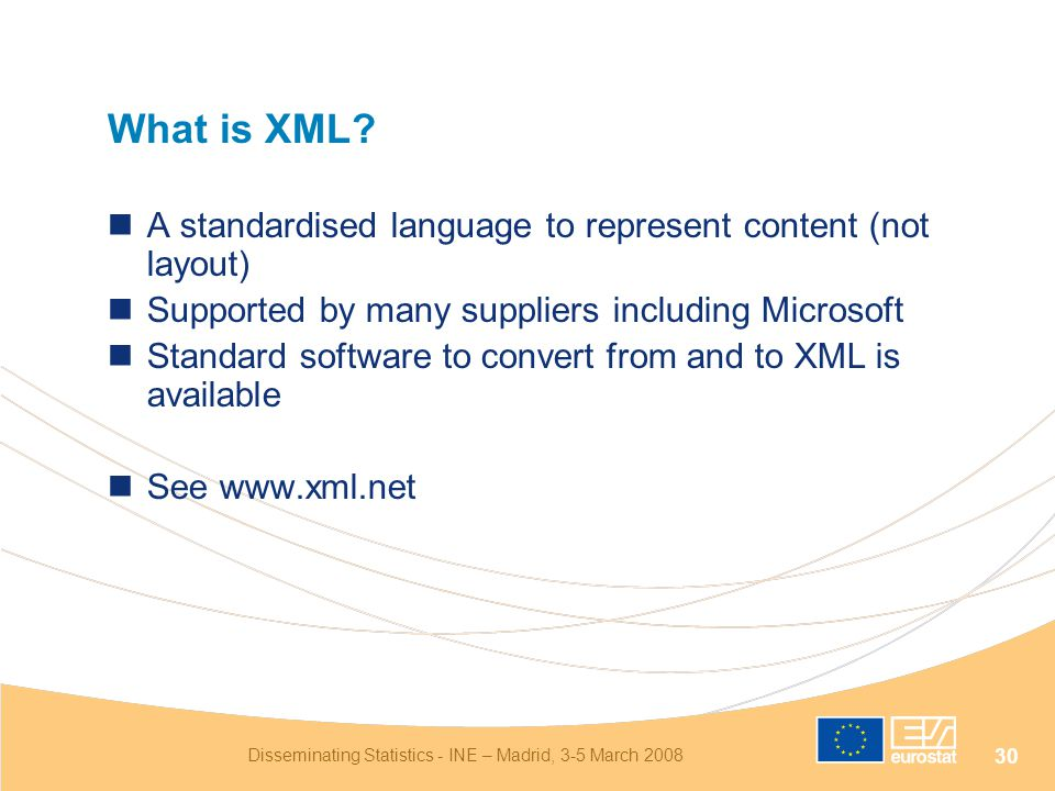Disseminating Statistics - INE – Madrid, 3-5 March 2008 30 What is XML? A standardised language to represent content (not layout) Supported by many su