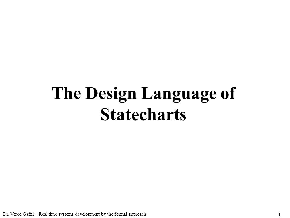 Dr. Vered Gafni – Real time systems development by the formal approach 1 The Design Language of Statecharts