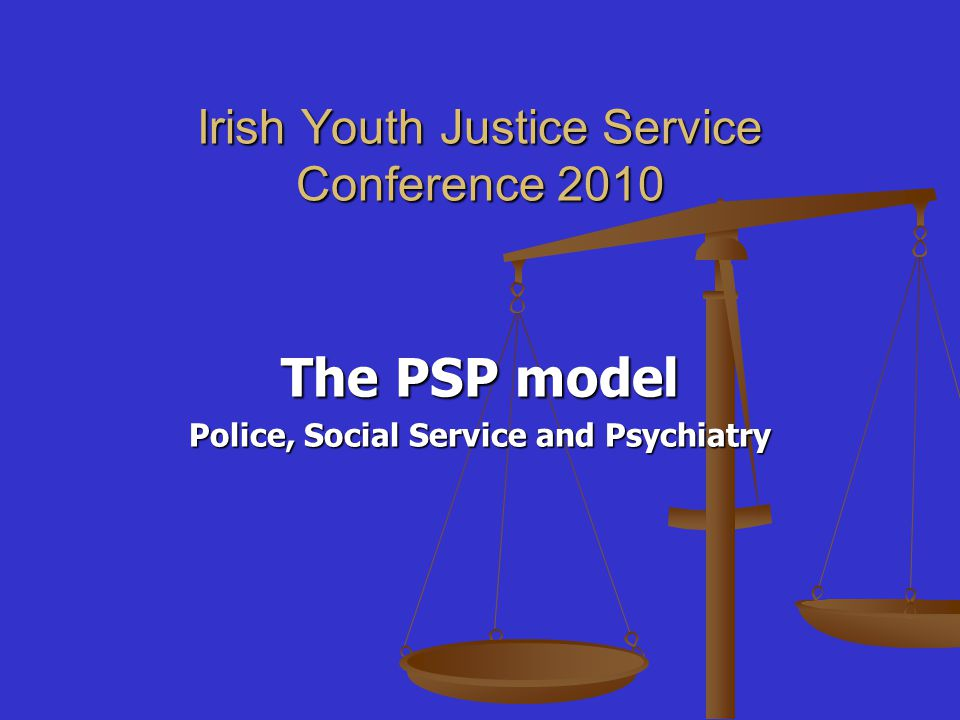 Irish Youth Justice Service Conference 2010 The PSP model Police, Social Service and Psychiatry