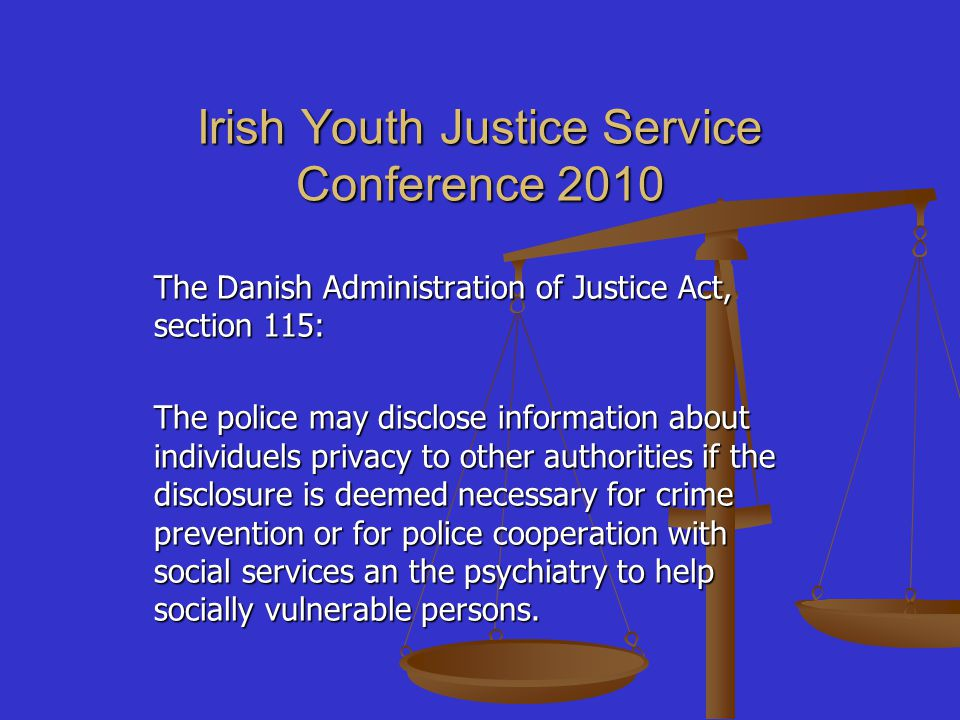 Irish Youth Justice Service Conference 2010 The Danish Administration of Justice Act, section 115: The police may disclose information about individue