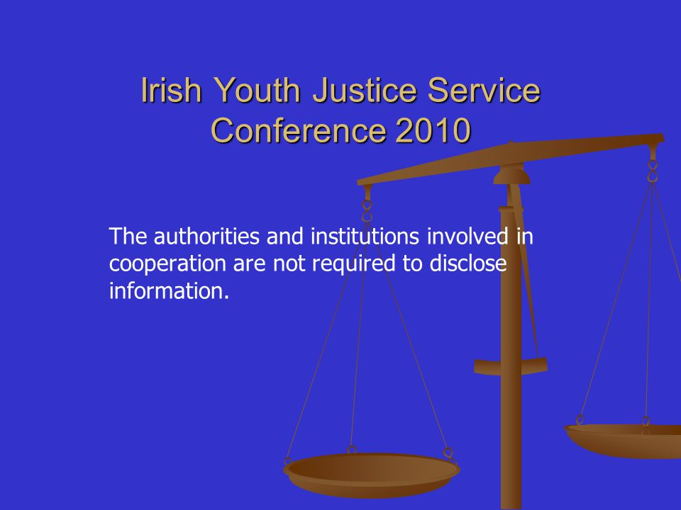 Irish Youth Justice Service Conference 2010 The authorities and institutions involved in cooperation are not required to disclose information.
