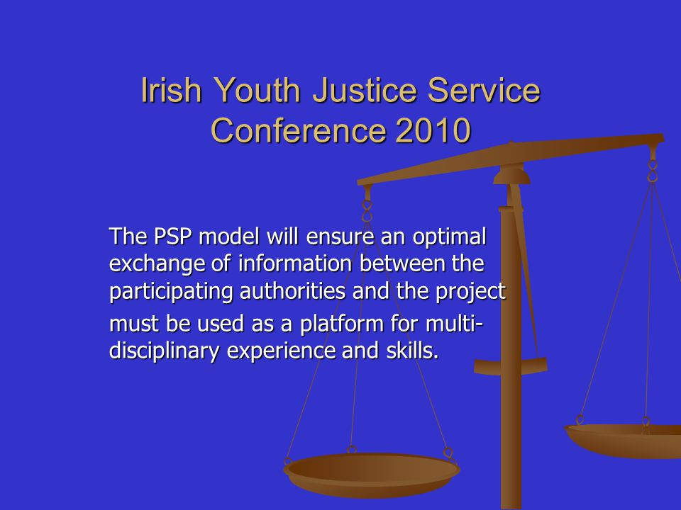 Irish Youth Justice Service Conference 2010 The PSP model will ensure an optimal exchange of information between the participating authorities and the