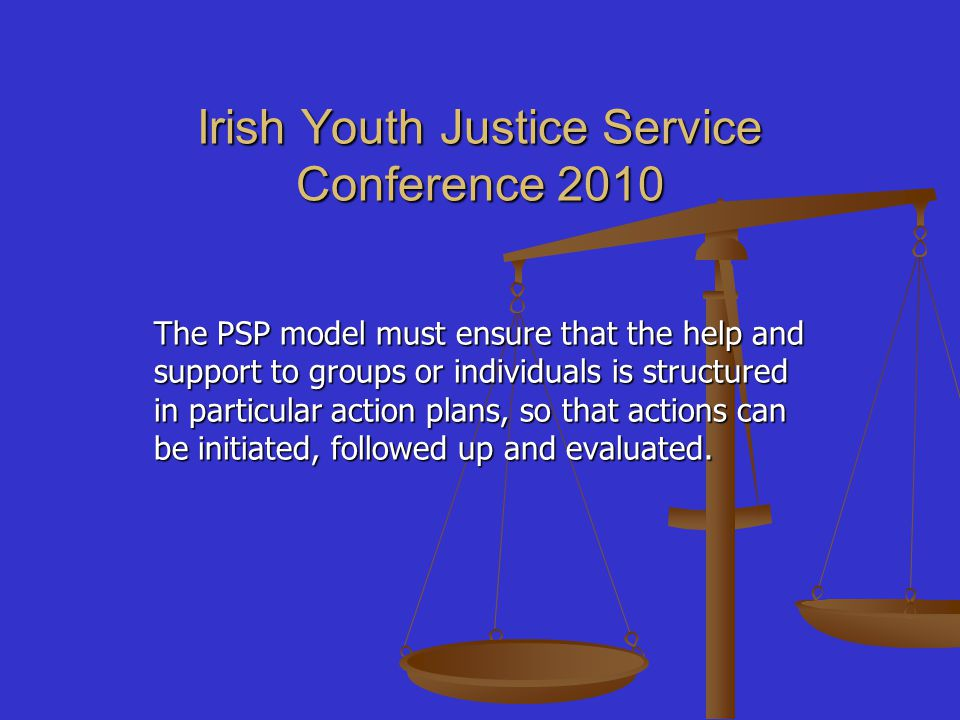 Irish Youth Justice Service Conference 2010 The PSP model must ensure that the help and support to groups or individuals is structured in particular action plans, so that actions can be initiated, followed up and evaluated.