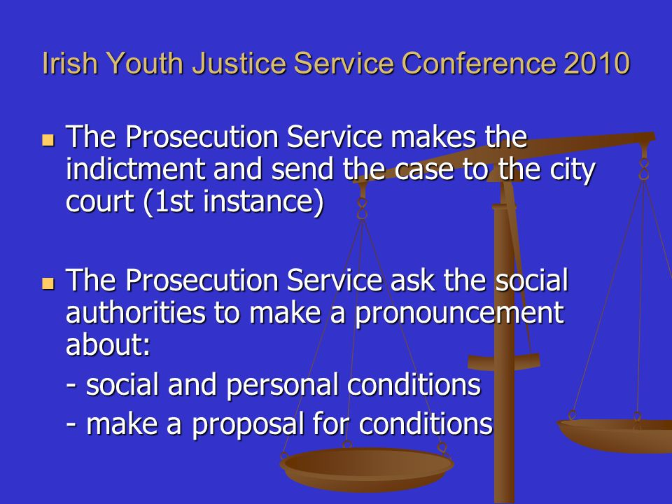 Irish Youth Justice Service Conference 2010 The Prosecution Service makes the indictment and send the case to the city court (1st instance) The Prosecution Service makes the indictment and send the case to the city court (1st instance) The Prosecution Service ask the social authorities to make a pronouncement about: The Prosecution Service ask the social authorities to make a pronouncement about: - social and personal conditions - make a proposal for conditions - make a proposal for conditions