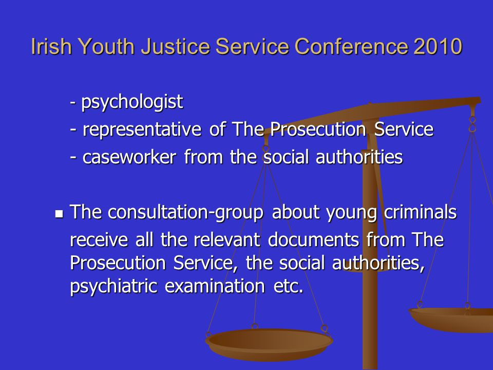 Irish Youth Justice Service Conference 2010 - psychologist - representative of The Prosecution Service - caseworker from the social authorities The consultation-group about young criminals The consultation-group about young criminals receive all the relevant documents from The Prosecution Service, the social authorities, psychiatric examination etc.