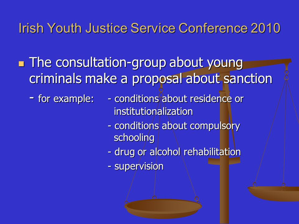 Irish Youth Justice Service Conference 2010 The consultation-group about young criminals make a proposal about sanction The consultation-group about y