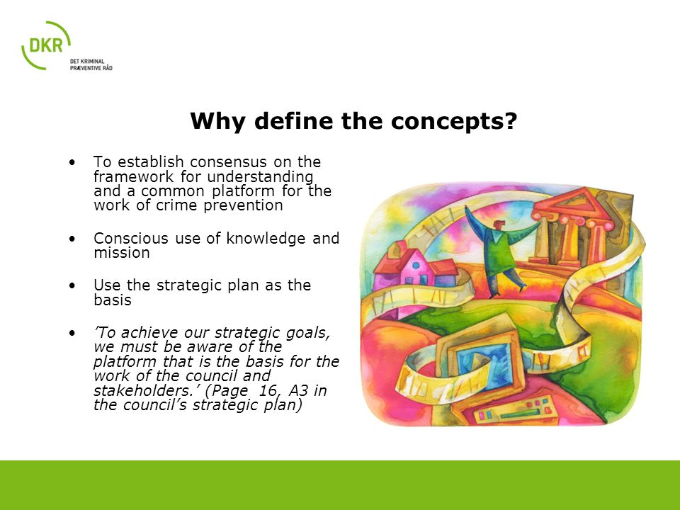 Why define the concepts? To establish consensus on the framework for understanding and a common platform for the work of crime prevention Conscious us